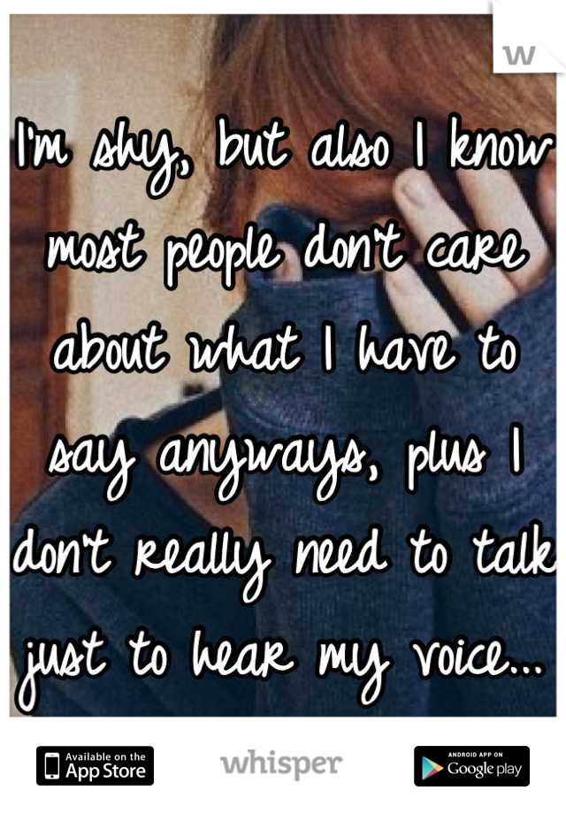 I'm shy, but also I know most people don't care about what I have to say anyways, plus I don't really need to talk just to hear my voice...