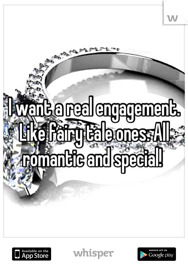 I want a real engagement. Like fairy tale ones. All romantic and special!