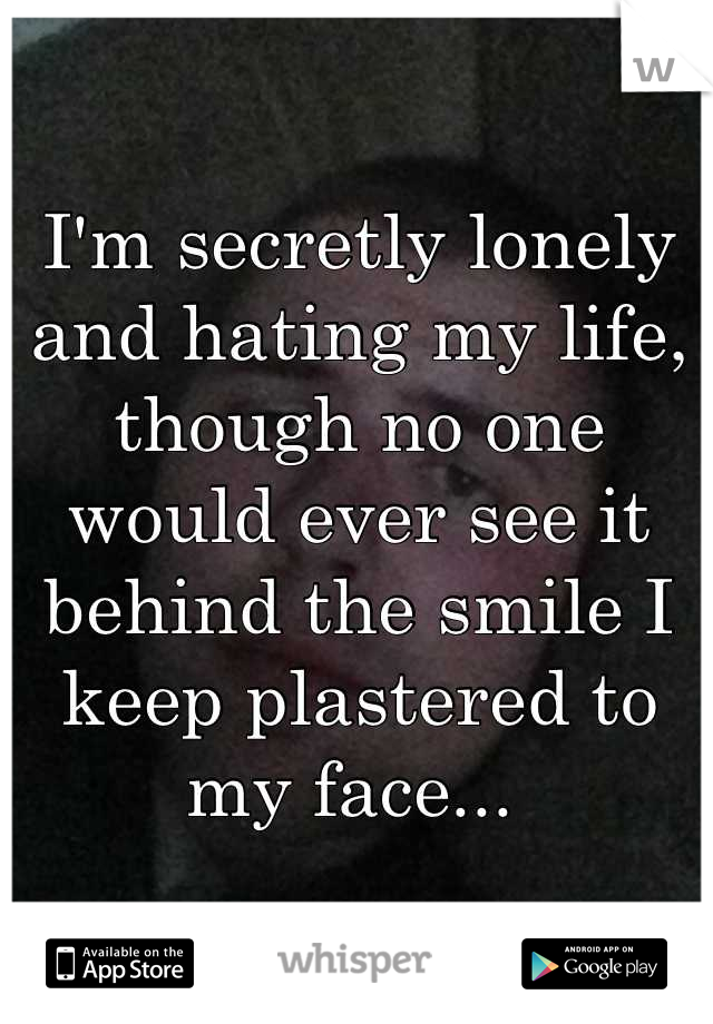I'm secretly lonely and hating my life, though no one would ever see it behind the smile I keep plastered to my face...