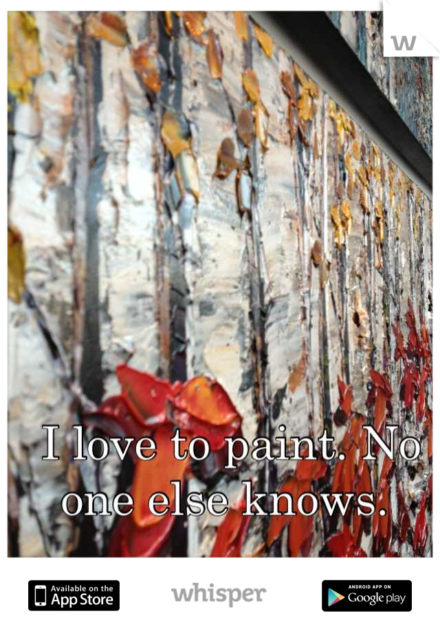 I love to paint. No one else knows.