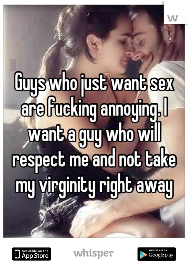 Guys who just want sex are fucking annoying. I want a guy who will respect me and not take my virginity right away