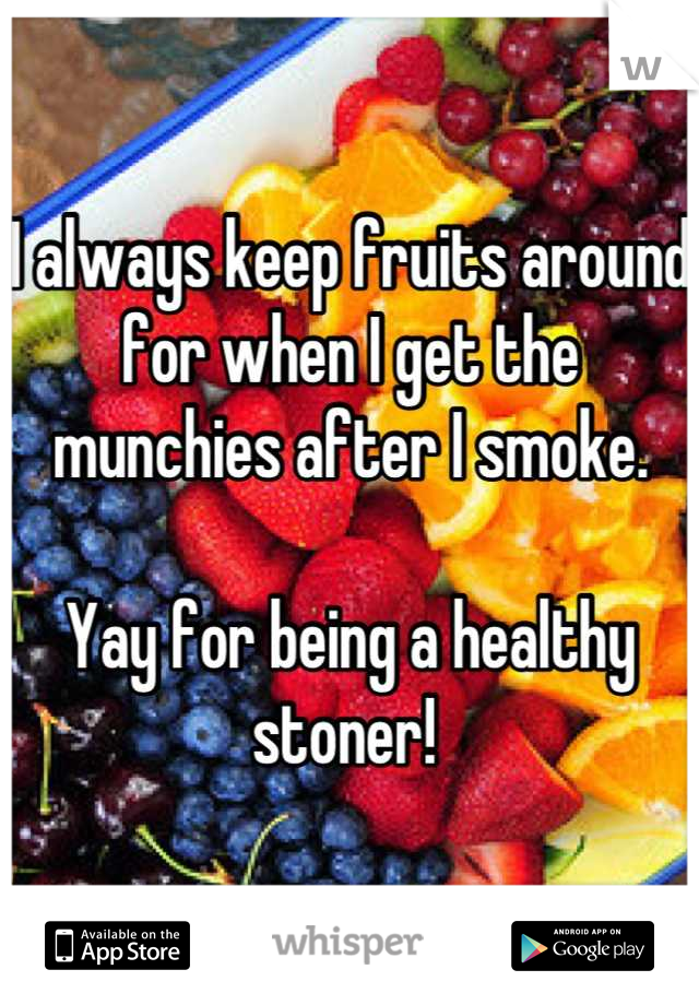 I always keep fruits around for when I get the munchies after I smoke.   Yay for being a healthy stoner!