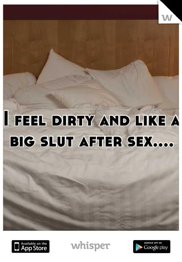 I feel dirty and like a big slut after sex....