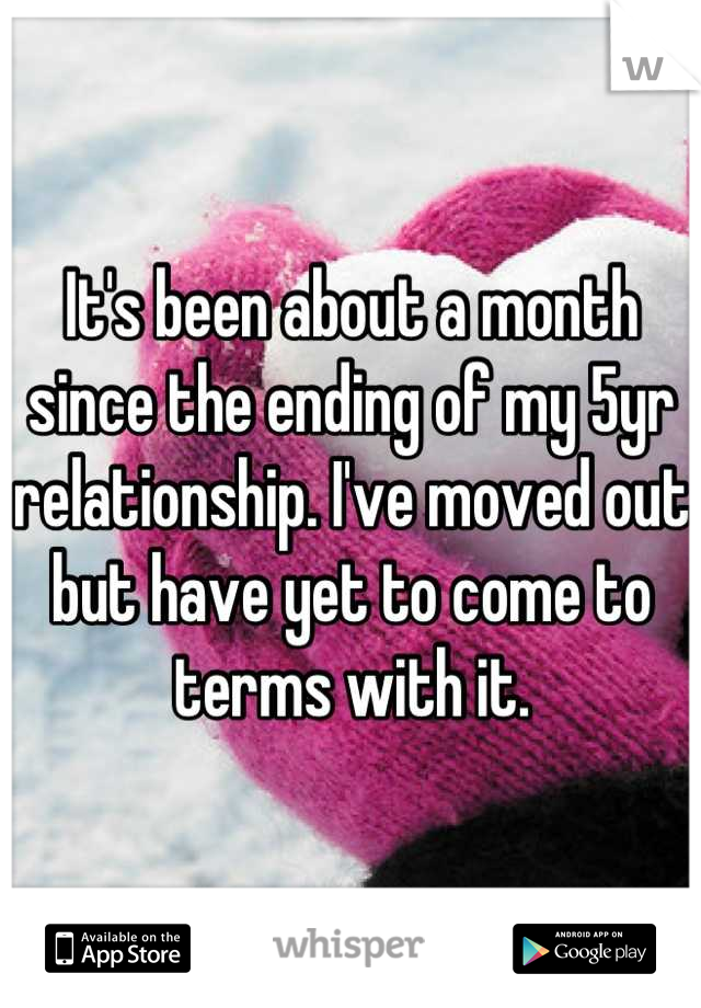 It's been about a month since the ending of my 5yr relationship. I've moved out but have yet to come to terms with it.