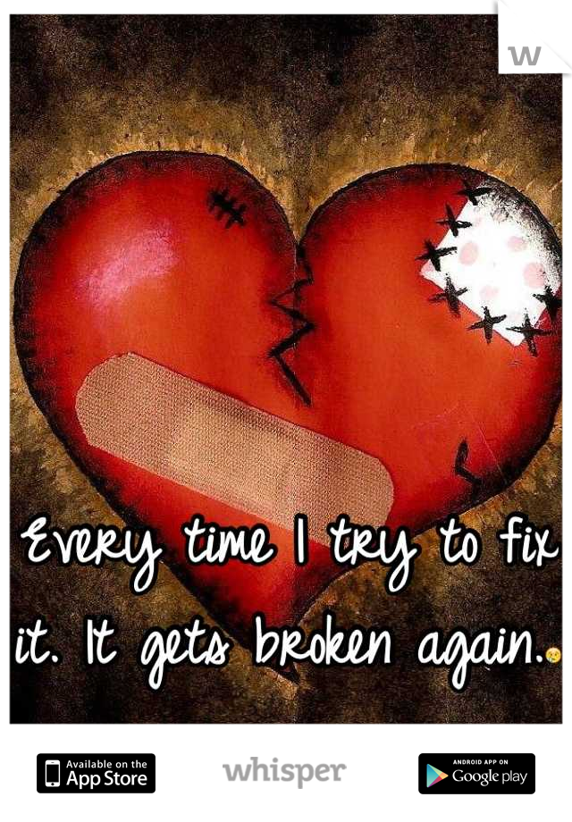 Every time I try to fix it. It gets broken again.