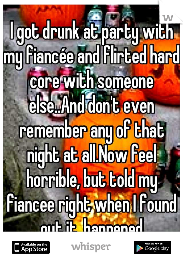 I got drunk at party with my fiancée and flirted hard core with someone else..And don't even remember any of that night at all.Now feel horrible, but told my fiancee right when I found out it  happened