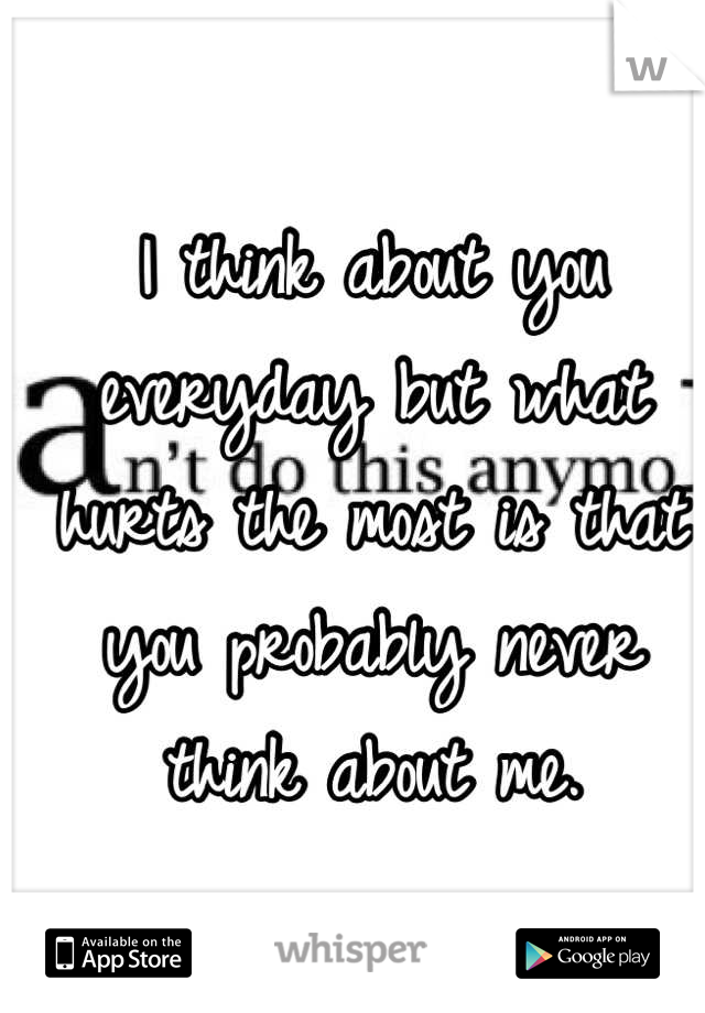 I think about you everyday but what hurts the most is that you probably never think about me.