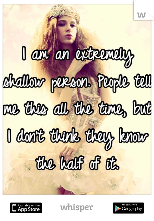 I am an extremely shallow person. People tell me this all the time, but I don't think they know the half of it.