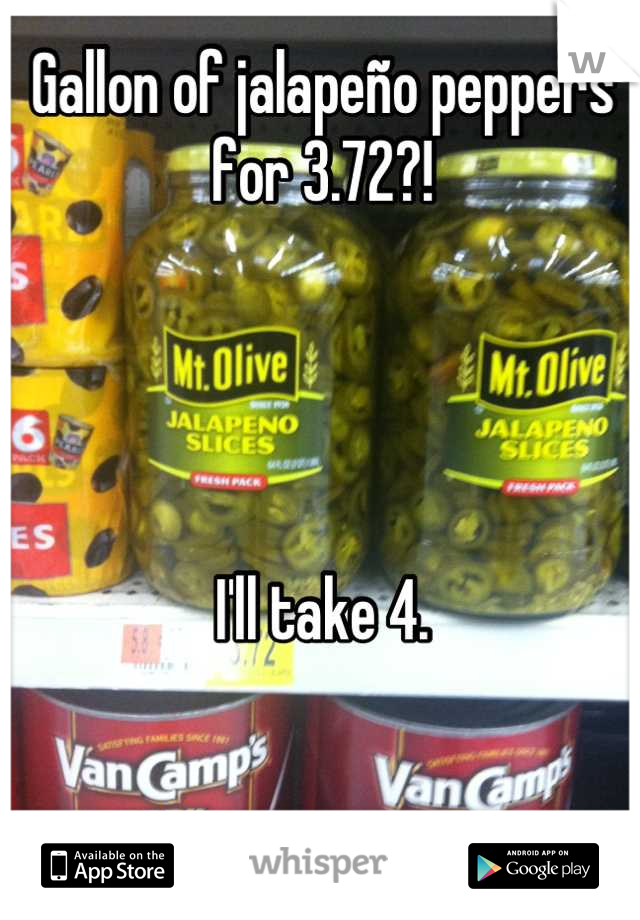 Gallon of jalapeño peppers for 3.72?!      I'll take 4.