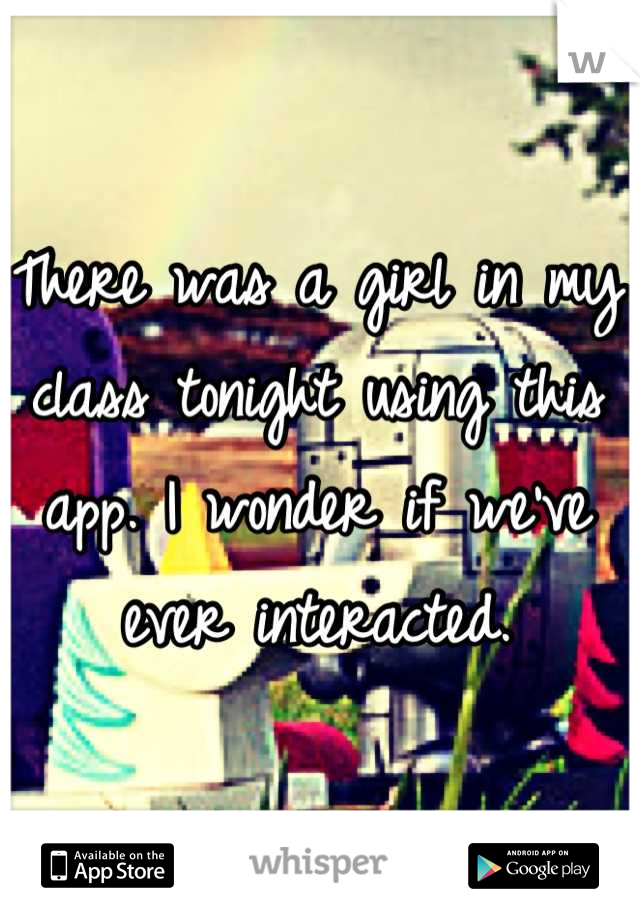 There was a girl in my class tonight using this app. I wonder if we've ever interacted.