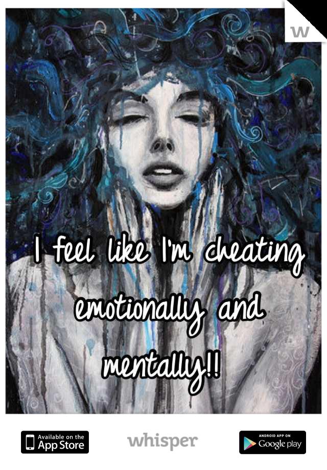 I feel like I'm cheating emotionally and mentally!!