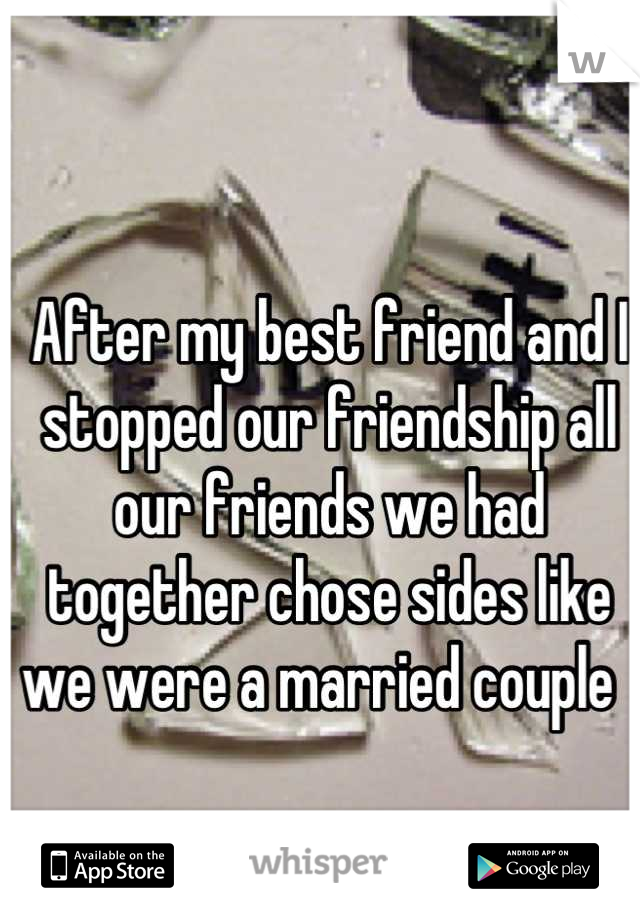 After my best friend and I stopped our friendship all our friends we had together chose sides like we were a married couple