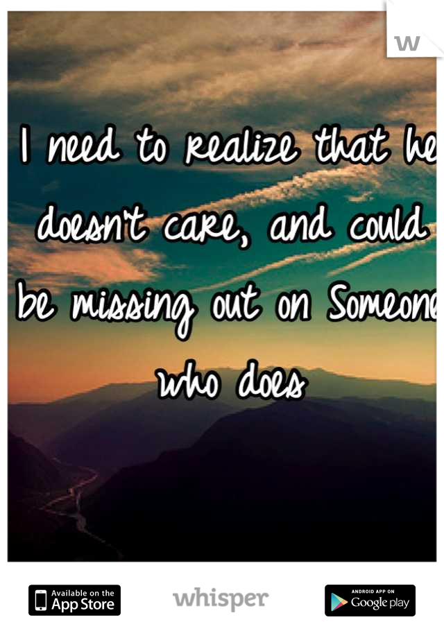 I need to realize that he doesn't care, and could be missing out on Someone who does