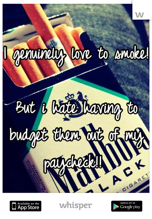 I genuinely love to smoke!   But i hate having to budget them out of my paycheck!!