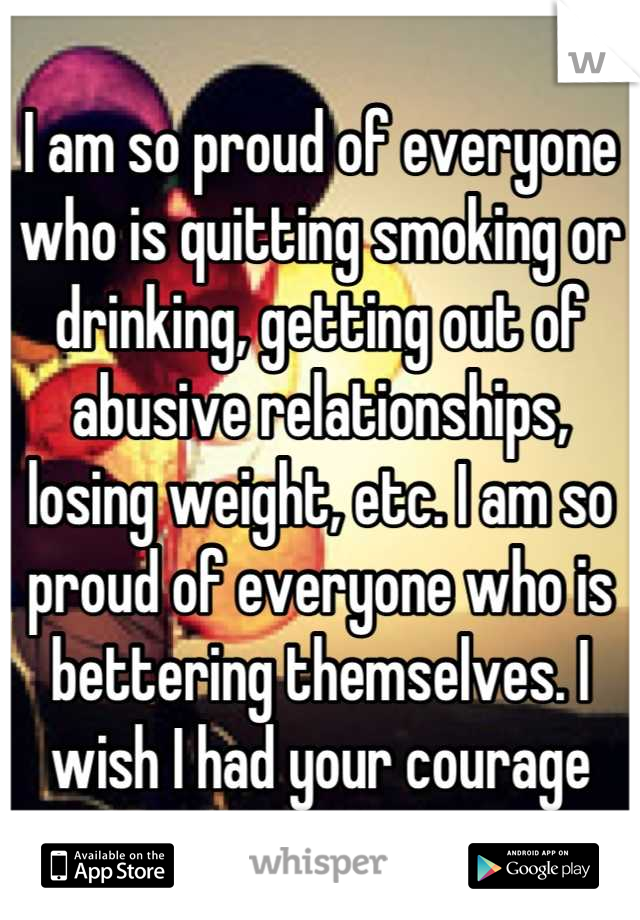 I am so proud of everyone who is quitting smoking or drinking, getting out of abusive relationships, losing weight, etc. I am so proud of everyone who is bettering themselves. I wish I had your courage