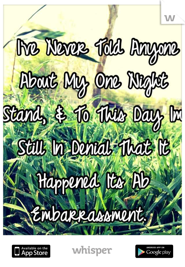 I've Never Told Anyone About My One Night Stand, & To This Day Im Still In Denial That It Happened Its Ab Embarrassment.