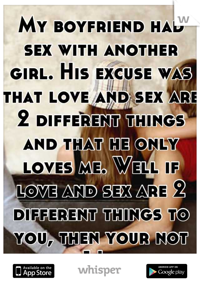 My boyfriend had sex with another girl. His excuse was that love and sex are 2 different things and that he only loves me. Well if love and sex are 2 different things to you, then your not the 1 I want
