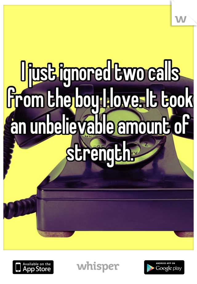 I just ignored two calls from the boy I love. It took an unbelievable amount of strength.