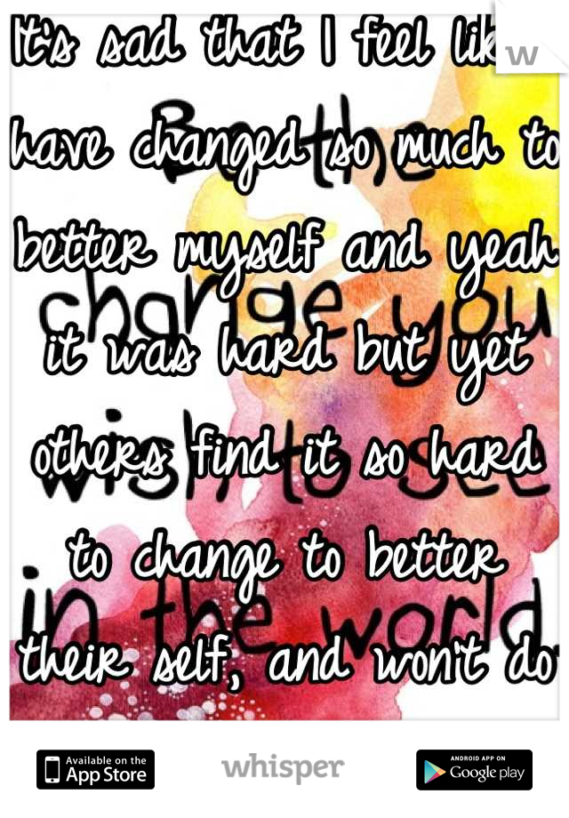 It's sad that I feel like I have changed so much to better myself and yeah it was hard but yet others find it so hard to change to better their self, and won't do it