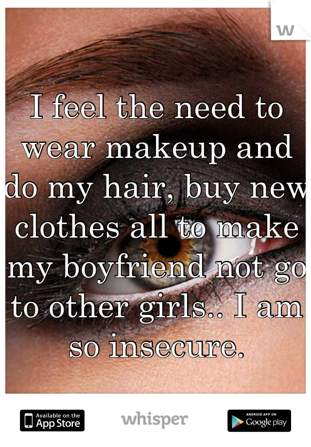 I feel the need to wear makeup and do my hair, buy new clothes all to make my boyfriend not go to other girls.. I am so insecure.