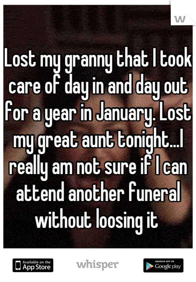 Lost my granny that I took care of day in and day out for a year in January. Lost my great aunt tonight...I really am not sure if I can attend another funeral without loosing it