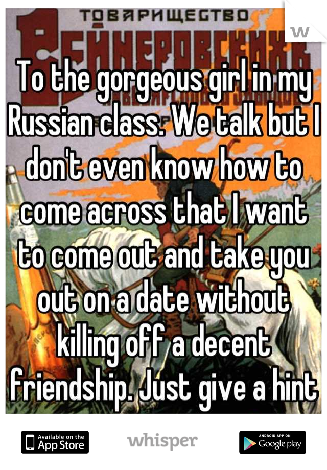 To the gorgeous girl in my Russian class. We talk but I don't even know how to come across that I want to come out and take you out on a date without killing off a decent friendship. Just give a hint