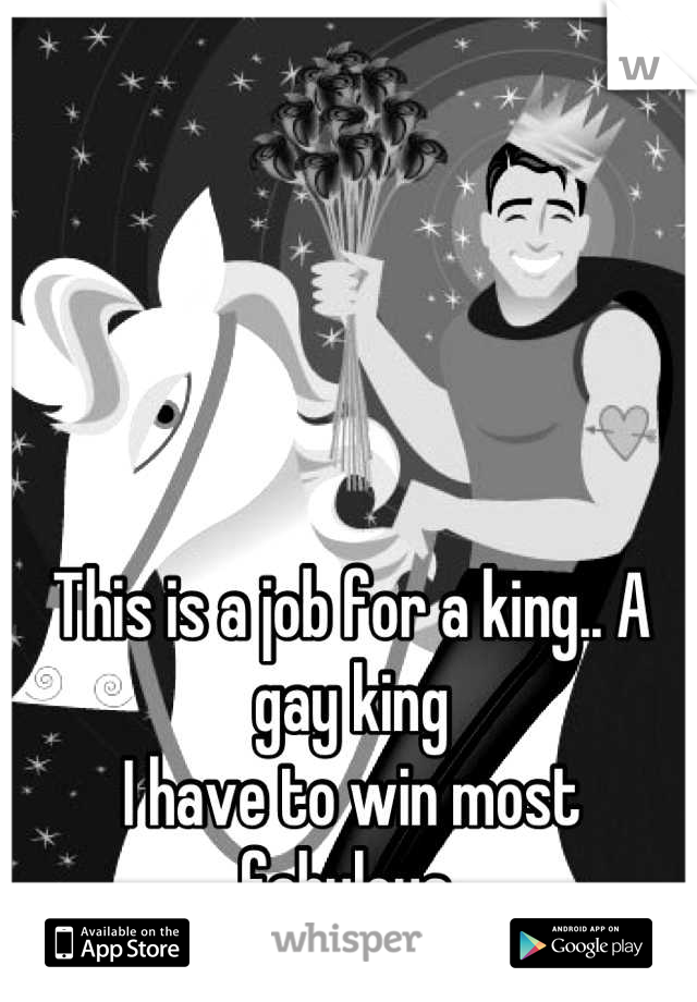 This is a job for a king.. A gay king   I have to win most fabulous
