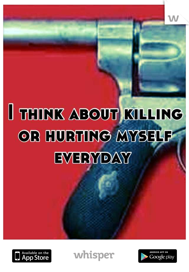 I think about killing or hurting myself everyday