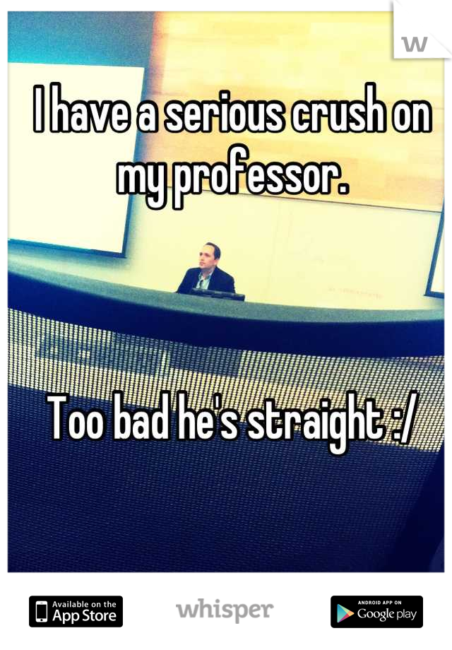 I have a serious crush on my professor.     Too bad he's straight :/