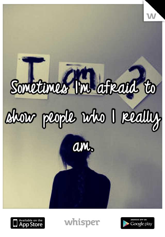 Sometimes I'm afraid to show people who I really am.