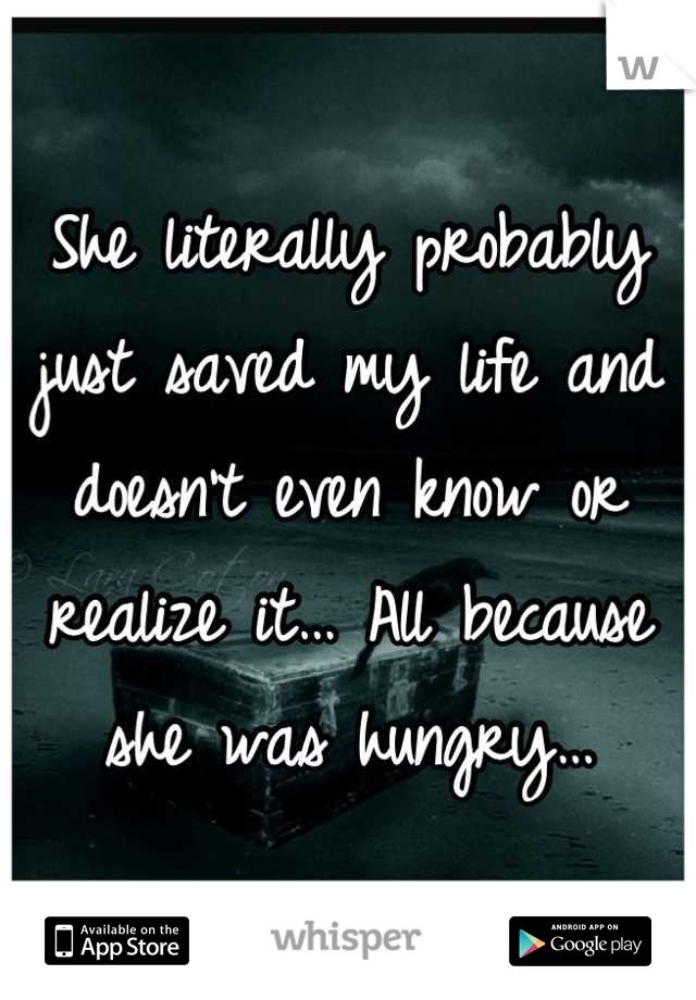 She literally probably just saved my life and doesn't even know or realize it… All because she was hungry…