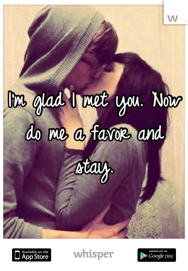 I'm glad I met you. Now do me a favor and stay.