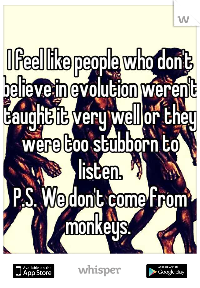 I feel like people who don't believe in evolution weren't taught it very well or they were too stubborn to listen. P.S. We don't come from monkeys.