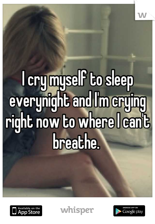 I cry myself to sleep everynight and I'm crying right now to where I can't breathe.