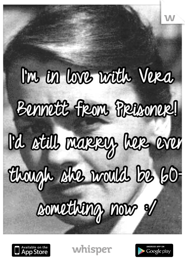 I'm in love with Vera Bennett from Prisoner! I'd still marry her even though she would be 60-something now :/