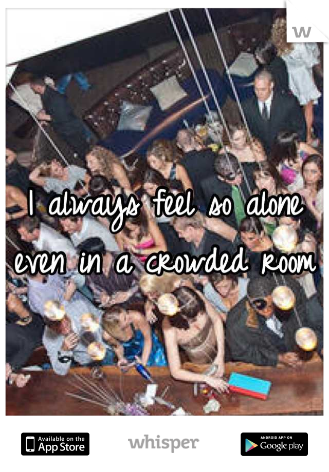 I always feel so alone even in a crowded room