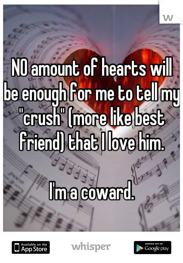 """NO amount of hearts will be enough for me to tell my """"crush"""" (more like best friend) that I love him.  I'm a coward."""