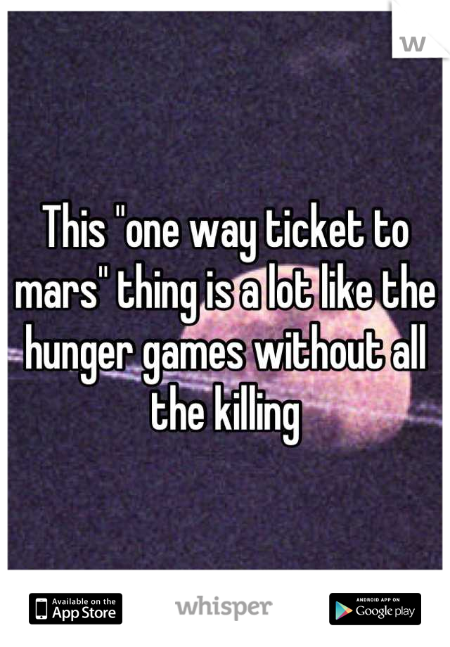 """This """"one way ticket to mars"""" thing is a lot like the hunger games without all the killing"""