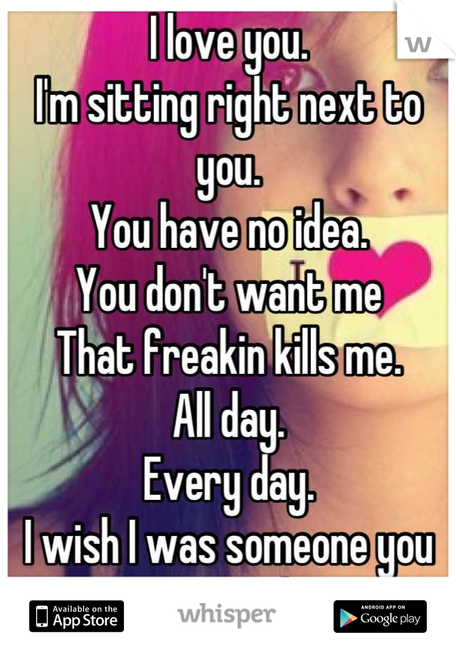 I love you.  I'm sitting right next to you.  You have no idea.  You don't want me That freakin kills me.  All day. Every day. I wish I was someone you wanted. I wish you longed for me the way I do.