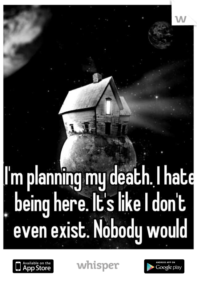 I'm planning my death. I hate being here. It's like I don't even exist. Nobody would care anyways.