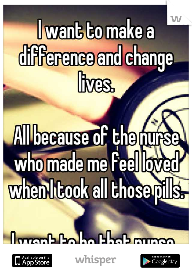 I want to make a difference and change lives.  All because of the nurse who made me feel loved when I took all those pills.  I want to be that nurse.