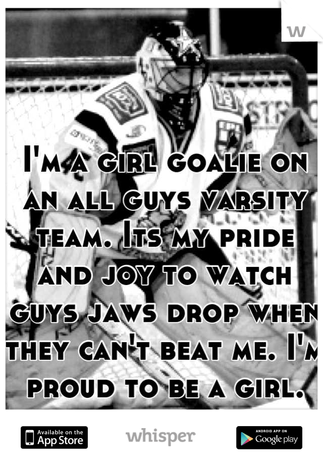 I'm a girl goalie on an all guys varsity team. Its my pride and joy to watch guys jaws drop when they can't beat me. I'm proud to be a girl.