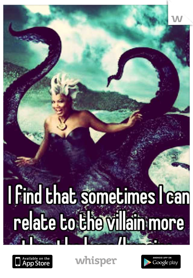 I find that sometimes I can relate to the villain more than the hero/heroine.
