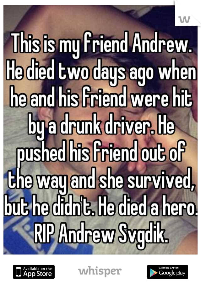 This is my friend Andrew. He died two days ago when he and his friend were hit by a drunk driver. He pushed his friend out of the way and she survived, but he didn't. He died a hero. RIP Andrew Svgdik.