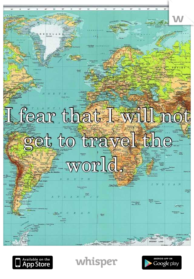 I fear that I will not get to travel the world.