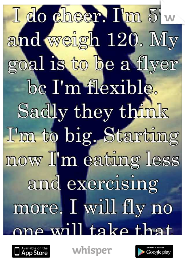 I do cheer. I'm 5'3 and weigh 120. My goal is to be a flyer bc I'm flexible. Sadly they think I'm to big. Starting now I'm eating less and exercising more. I will fly no one will take that from my goal