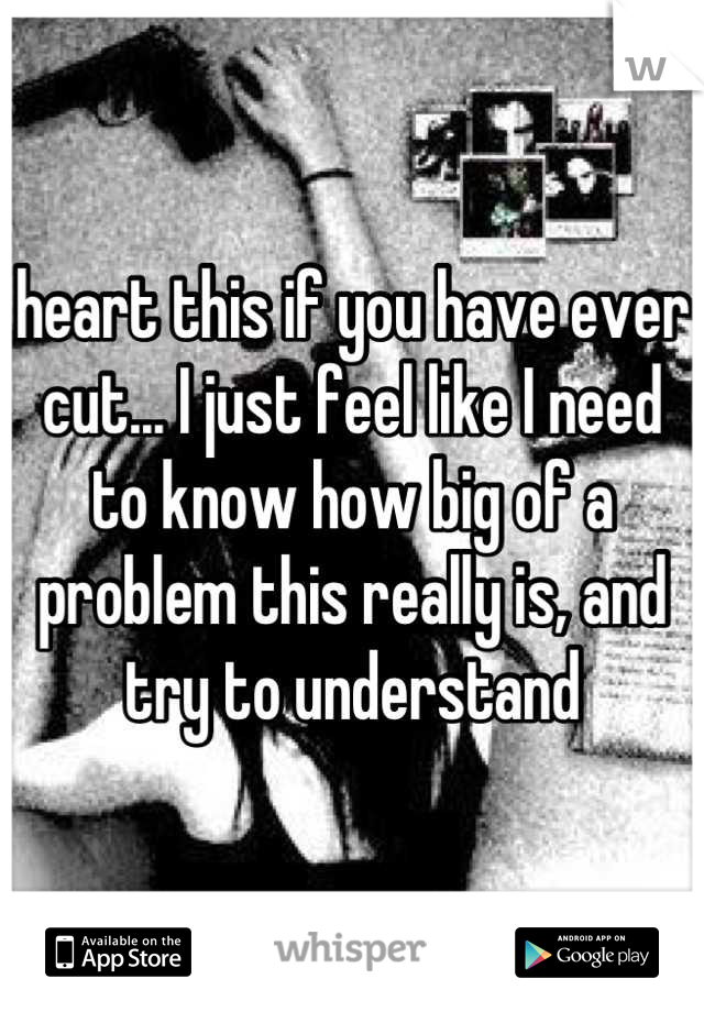 heart this if you have ever cut... I just feel like I need to know how big of a problem this really is, and try to understand