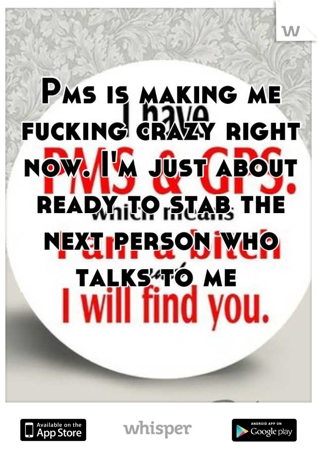 Pms is making me fucking crazy right now. I'm just about ready to stab the next person who talks to me
