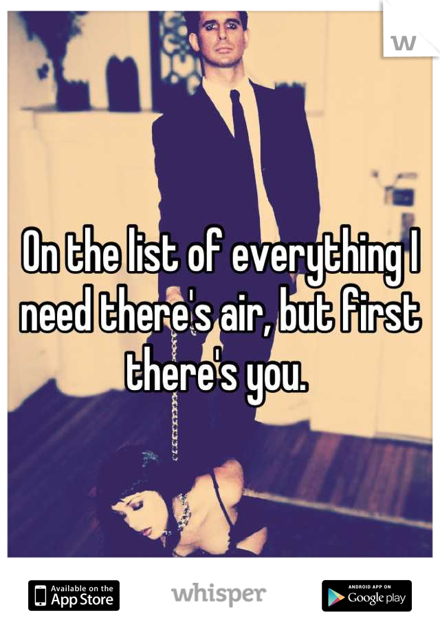On the list of everything I need there's air, but first there's you.