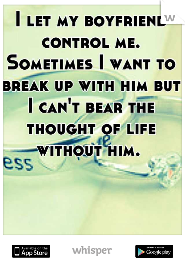 I let my boyfriend control me. Sometimes I want to break up with him but I can't bear the thought of life without him.